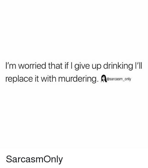 i give up: I'm worried that if I give up drinking 'll  replace it with murdering. Aesarcasm, only SarcasmOnly