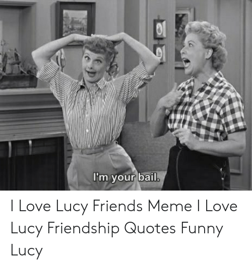 Im Your Bail I Love Lucy Friends Meme I Love Lucy