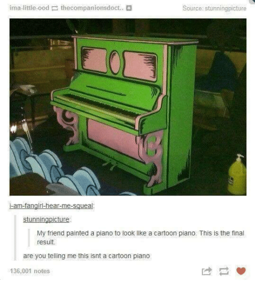 Finals, Friends, and Paintings: ima little ood the  ecompanionsdoct.  Source stunning picture  am-fangirl-hear-me-sguea  stunnin  cture  My friend painted a piano to look lke a cartoon piano. This is the final  result.  are you telling me this isnt a cartoon piano  136,001 notes