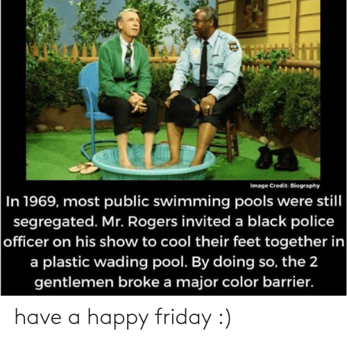 Most: Image Credit: Biography  In 1969, most public swimming pools were still  segregated. Mr. Rogers invited a black police  officer on his show to cool their feet together in  a plastic wading pool. By doing so, the 2  gentlemen broke a major color barrier. have a happy friday :)