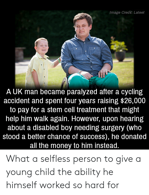 Money, Help, and Image: Image Credit: Lateet  A UK man became paralyzed after a cycling  accident and spent four years raising $26,000  to pay for a stem cell treatment that might  help him walk again. However, upon hearing  about a disabled boy needing surgery (who  stood a better chance of success), he donated  all the money to him instead. What a selfless person to give a young child the ability he himself worked so hard for