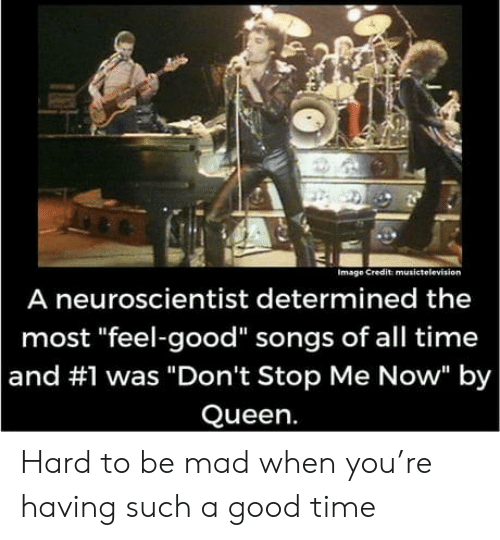 """Dont Stop: Image Credit musictelevision  A neuroscientist determined the  most """"feel-good"""" songs of all time  and #1 was """"Don't Stop Me Now"""" by  Queen. Hard to be mad when you're having such a good time"""