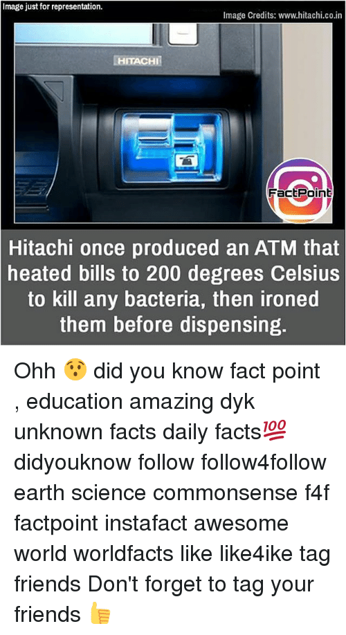 Bailey Jay, Facts, and Friends: Image just for representation.  Image Credits: www.hitachi.co.in  HITACHI  FactPoin  Hitachi once produced an ATM that  heated bills to 200 degrees Celsius  to kill any bacteria, then ironed  them before dispensing. Ohh 😯 did you know fact point , education amazing dyk unknown facts daily facts💯 didyouknow follow follow4follow earth science commonsense f4f factpoint instafact awesome world worldfacts like like4ike tag friends Don't forget to tag your friends 👍