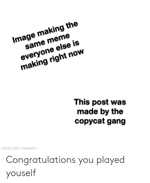 copycat: Image making the  same meme  everyone else is  making right now  This post was  made by the  copycat gang  made with mematic Congratulations you played youself