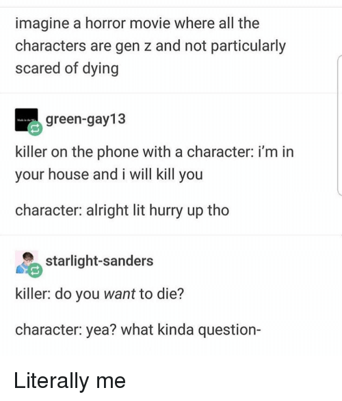 Lit, Memes, and Phone: imagine a horror movie where all the  characters are gen z and not particularly  scared of dying  green-gay13  killer on the phone with a character: i'm in  your house and i will kill you  character: alright lit hurry up tho  starlight-sanders  killer: do you want to die?  character: yea? what kinda question- Literally me