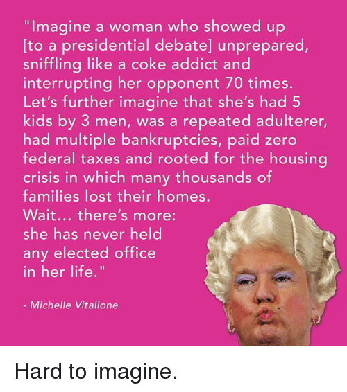 Presidential Debate: Imagine a woman who showed up  to a presidential debate] unprepared,  sniffling like a coke addict and  interrupting her opponent 70 times.  Let's further imagine that she's had 5  kids by 3 men, was a repeated adulterer,  had multiple bankruptcies, paid zero  federal taxes and rooted for the housing  crisis in which many thousands of  families lost their homes.  Wait... there's more  she has never held  any elected office  in her life.  Michelle Vitalione Hard to imagine.