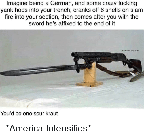 America, Crazy, and Fire: Imagine being a German, and some crazy fucking  yank hops into your trench, cranks off 6 shells on slam  fire into your section, then comes after you with the  sword he's affixed to the end of it  szechaun.sheridan  You'd be one sour kraut *America Intensifies*