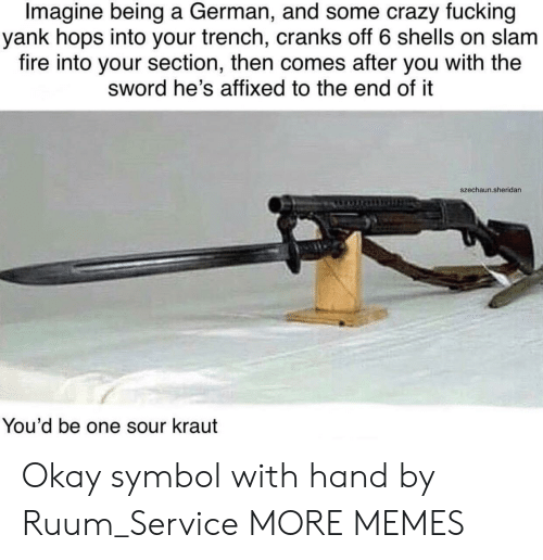 Crazy, Dank, and Fire: Imagine being a German, and some crazy fucking  yank hops into your trench, cranks off 6 shells on slam  fire into your section, then comes after you with the  sword he's affixed to the end of it  szechaun.sheridan  You'd be one sour kraut Okay symbol with hand by Ruum_Service MORE MEMES