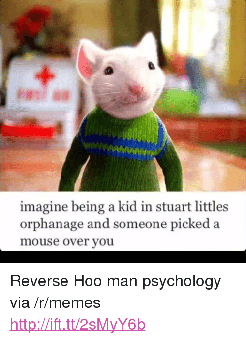 "Littles: imagine being a kid in stuart littles  orphanage and someone picked a  mouse over youu <p>Reverse Hoo man psychology via /r/memes <a href=""http://ift.tt/2sMyY6b"">http://ift.tt/2sMyY6b</a></p>"