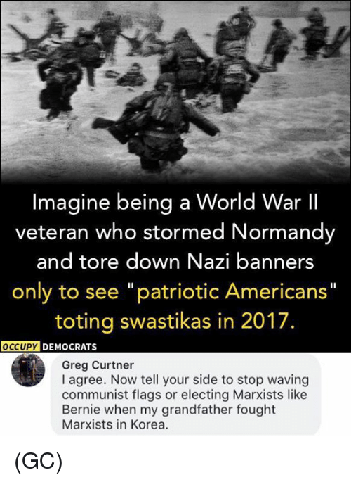 "Nazy: Imagine being a World War II  veteran who stormed Normandy  and tore down Nazi banners  only to see ""patriotic Americans""  toting swastikas in 2017.  OCCUPY  DEMOCRATS  Greg Curtner  I agree. Now tell your side to stop waving  communist flags or electing Marxists like  Bernie when my grandfather fought  Marxists in Korea. (GC)"