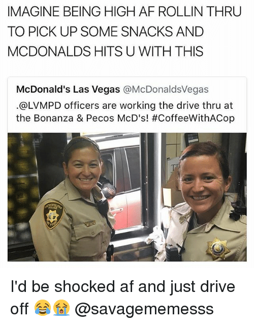 rollins: IMAGINE BEING HIGH AF ROLLIN THRU  TO PICK UP SOME SNACKS AND  MCDONALDS HITS U WITH THIS  McDonald's Las Vegas @McDonaldsVegas  @LVMPD officers are working the drive thru at  the Bonanza & Pecos McD's! I'd be shocked af and just drive off 😂😭 @savagememesss