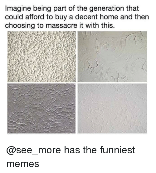 Memes, Home, and Dank Memes: Imagine being part of the generation that  could afford to buy a decent home and then  choosing to massacre it with this. @see_more has the funniest memes