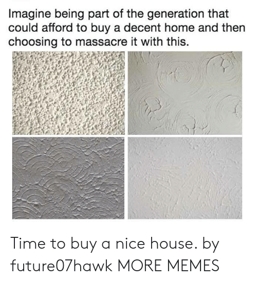 Afforded: Imagine being part of the generation that  could afford to buy a decent home and then  choosing to massacre it with this. Time to buy a nice house. by future07hawk MORE MEMES