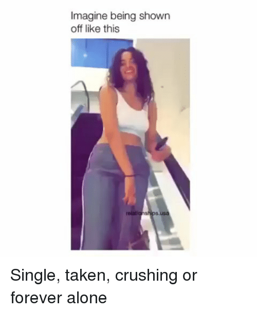 Being Alone, Memes, and Taken: Imagine being shown  off like this  relatio  s, Single, taken, crushing or forever alone