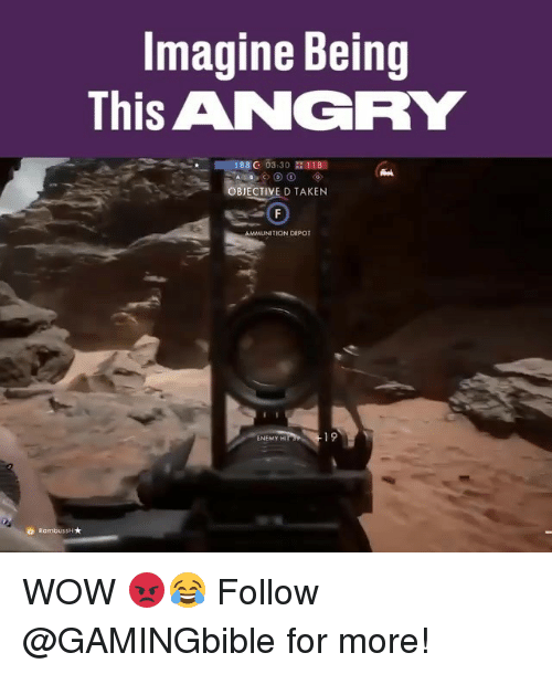 Memes, Taken, and Wow: Imagine Being  This ANGRY  188 G 03.30 118  BJECTIVE D TAKEN  AMMUNITION DEPOT  ENEMY HI  19  ㅎ Rambus H ★ WOW 😡😂 Follow @GAMINGbible for more!
