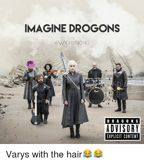varys: IMAGINE DROGONS  @WIGHTSKING  Pad  D RA G O N S  ADVISORY  EXPLICIT CONTENT Varys with the hair😂😂