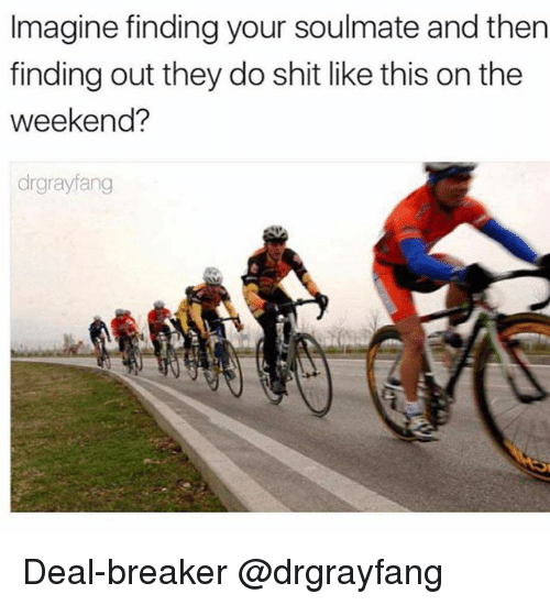Shit, The Weekend, and Girl Memes: Imagine finding your soulmate and then  finding out they do shit like this on the  weekend?  drgrayfang Deal-breaker @drgrayfang