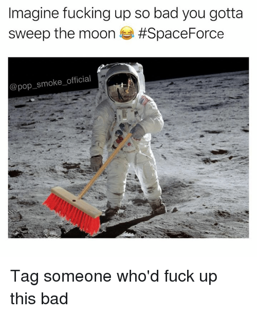 Bad, Fucking, and Memes: Imagine fucking up so bad you gotta  sweep the moon #SpaceForce  @pop_smoke_official Tag someone who'd fuck up this bad