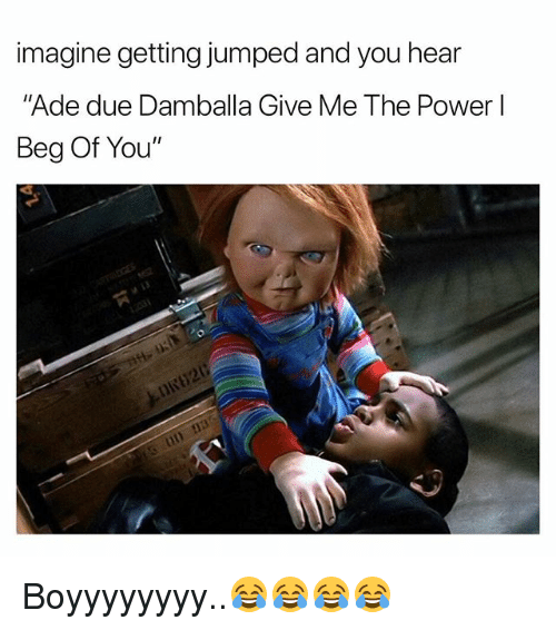 """Power, Dank Memes, and Jumped: imagine getting jumped and you hear  """"Ade due Damballa Give Me The Power l  Beg Of You"""" Boyyyyyyyy..😂😂😂😂"""