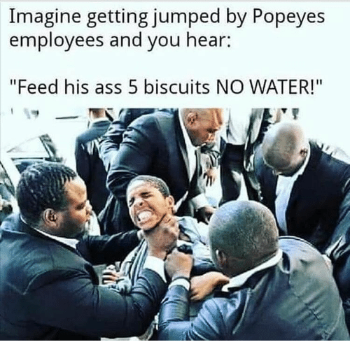 """Ass, Memes, and Popeyes: Imagine getting jumped by Popeyes  employees and you hear:  """"Feed his ass 5 biscuits NO WATER!"""""""