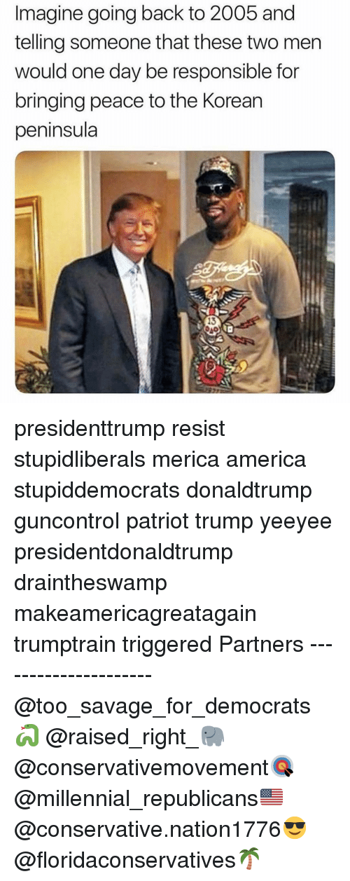 America, Memes, and Savage: Imagine going back to 2005 and  telling someone that these two men  would one day be responsible for  bringing peace to the Korean  peninsula  13 presidenttrump resist stupidliberals merica america stupiddemocrats donaldtrump guncontrol patriot trump yeeyee presidentdonaldtrump draintheswamp makeamericagreatagain trumptrain triggered Partners --------------------- @too_savage_for_democrats🐍 @raised_right_🐘 @conservativemovement🎯 @millennial_republicans🇺🇸 @conservative.nation1776😎 @floridaconservatives🌴