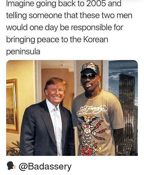 Memes, Korean, and Peace: Imagine going back to 2005 and  telling someone that these two men  would one day be responsible for  bringing peace to the Korean  peninsula  13 🗣 @Badassery