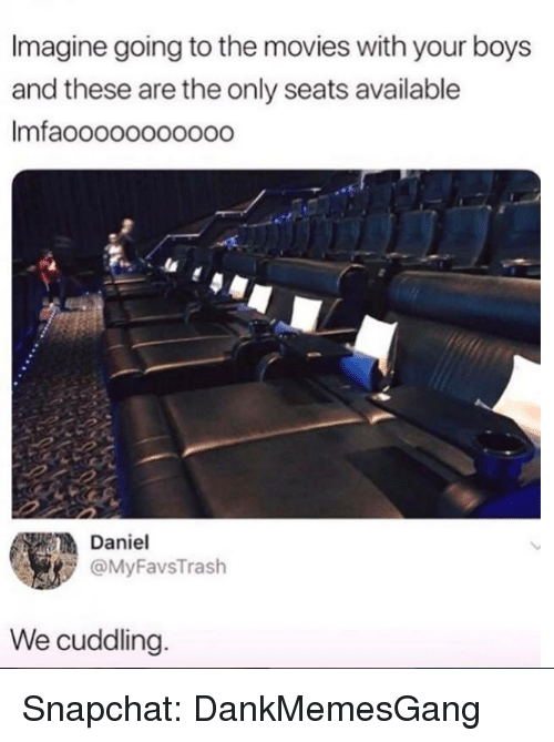 Memes, Movies, and Snapchat: Imagine going to the movies with your boys  and these are the only seats available  Imfaooooooo0ood  Daniel  @MyFavsTrash  We cuddling Snapchat: DankMemesGang