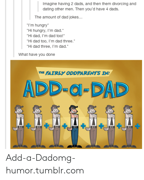 "The Fairly OddParents: Imagine having 2 dads, and then them divorcing and  dating other men. Then you'd have 4 dads.  The amount of dad jokes...  ""I'm hungry""  ""Hi hungry, I'm dad.""  ""Hi dad, I'm dad too!""  ""Hi dad too, l'm dad three.""  ""Hi dad three, I'm dad.""  What have you done  THE FAIRLY ODDPARENTS IN:  ADD-a-DAD Add-a-Dadomg-humor.tumblr.com"