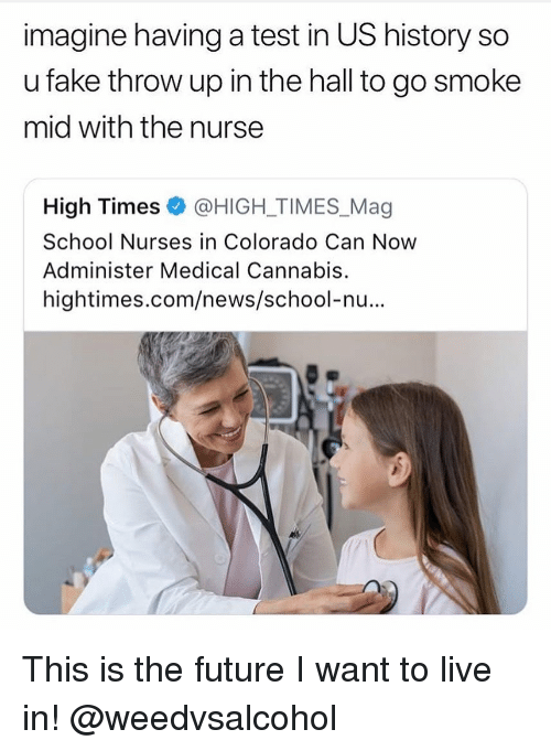Fake, Future, and News: imagine having a test in US history so  u fake throw up in the hall to go smoke  mid with the nurse  High Times @HIGH-TIMES.Mag  School Nurses in Colorado Can Now  Administer Medical Cannabis.  hightimes.com/news/school-nu... This is the future I want to live in! @weedvsalcohol