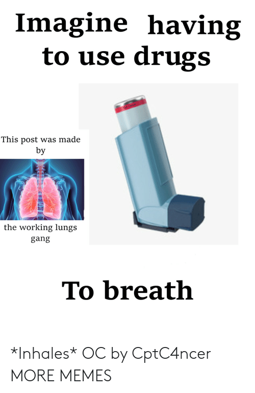 Dank, Drugs, and Memes: Imagine having  to use drugs  This post was made  by  the working lungs  gang  To breath *Inhales* OC by CptC4ncer MORE MEMES