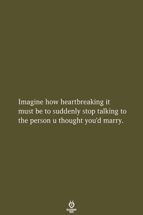 Thought, How, and Imagine: Imagine how heartbreaking it  must be to suddenly stop talking to  the person u thought you'd marry.  RELATIONSHIP  LES