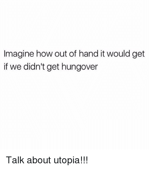 Girl Memes, How, and Utopia: Imagine how out of hand it would get  if we didn't get hungover Talk about utopia!!!