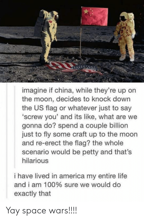 America, Anaconda, and Life: imagine if china, while they're up on  the moon, decides to knock down  the US flag or whatever just to say  'screw you' and its like, what are we  gonna do? spend a couple billion  just to fly some craft up to the moon  and re-erect the flag? the whole  scenario would be petty and that's  hilarious  i have lived in america my entire life  and i am 100% sure we would do  exactly that Yay space wars!!!!