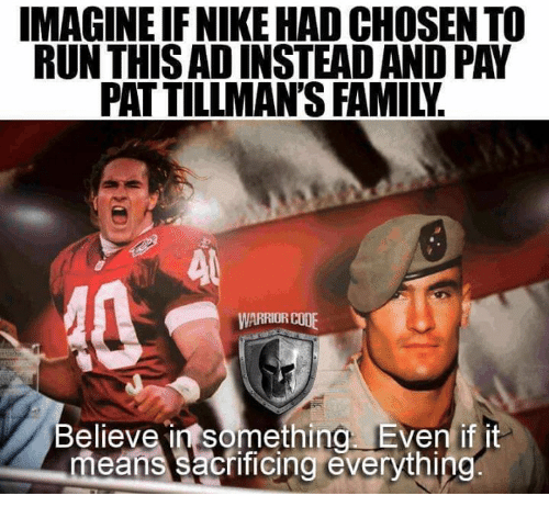 Family, Memes, and Nike: IMAGINE IF NIKE HAD CHOSEN TO  RUN THIS AD INSTEAD AND PAY  PAT TILLMAN'S FAMILY  WARRIOR COO  elieve in something Even if it  means sacrificing everything