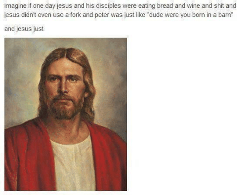 """Dude, Jesus, and Shit: imagine if one day jesus and his disciples were eating bread and wine and shit and  jesus didn't even use a fork and peter was just like """"dude were you born in a barn  and jesus just"""