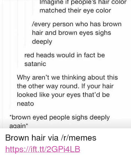 "Memes, Hair, and Eye: Imagine if people's hair color  matched their eye color  /every person who has brown  hair and brown eyes sighs  deeply  red heads would in fact be  satanic  Why aren't we thinking about this  the other way round. If your hair  looked like your eyes that'd be  neato  ""brown eyed people sighs deeply  again <p>Brown hair via /r/memes <a href=""https://ift.tt/2GPi4LB"">https://ift.tt/2GPi4LB</a></p>"