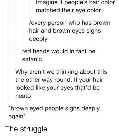 "Struggle, Hair, and Eye: Imagine if people's hair color  matched their eye color  /every person who has brown  hair and brown eyes sighs  deeply  red heads would in fact be  satanic  Why aren't we thinking about this  the other way round. If your hair  looked like your eyes that'd be  neato  ""brown eyed people sighs deeply  again The struggle"