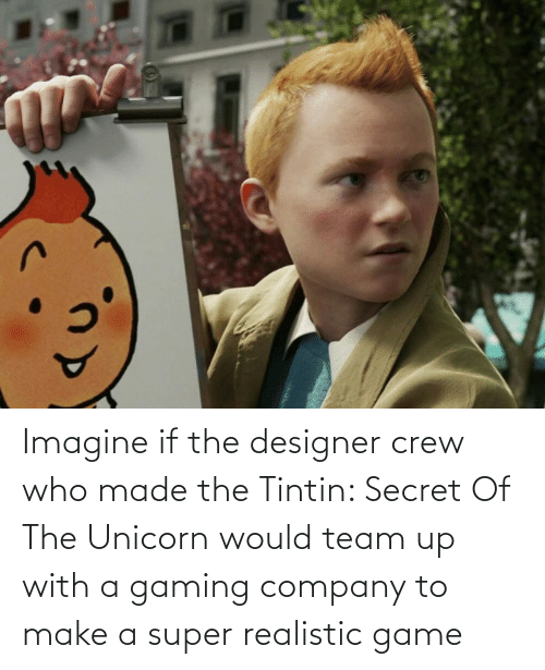 The Unicorn: Imagine if the designer crew who made the Tintin: Secret Of The Unicorn would team up with a gaming company to make a super realistic game