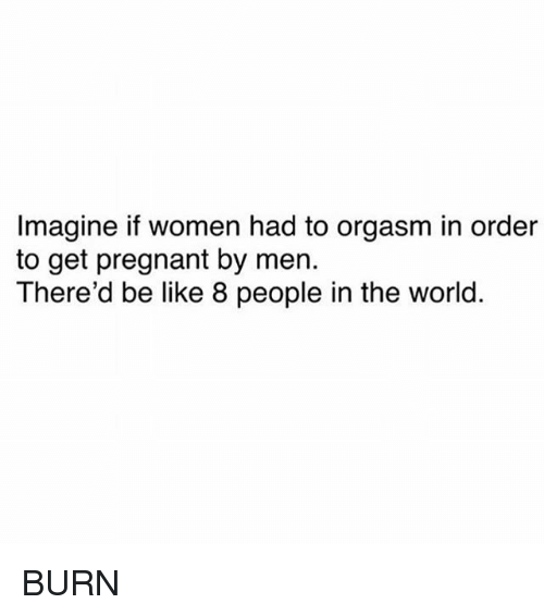 Be Like, Memes, and Pregnant: Imagine if women had to orgasm in order  to get pregnant by men.  There'd be like 8 people in the world. BURN