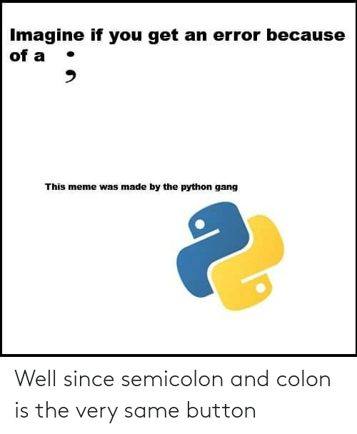 Gang: Imagine if you get an error because  of a  This meme was made by the python gang Well since semicolon and colon is the very same button