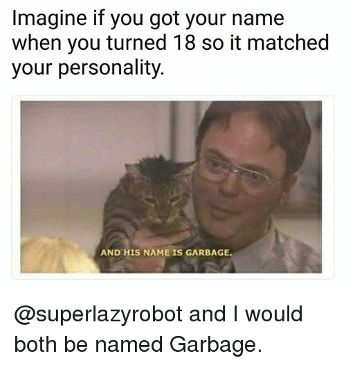 And His Name Is: Imagine if you got your name  when you turned 18 so it matched  your personality  AND HIS NAME IS GARBAGE. @superlazyrobot and I would both be named Garbage.