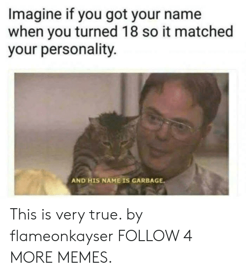 And His Name Is: Imagine if you got your name  when you turned 18 so it matched  your personality  AND HIS NAME IS GARBAGE This is very true. by flameonkayser FOLLOW 4 MORE MEMES.