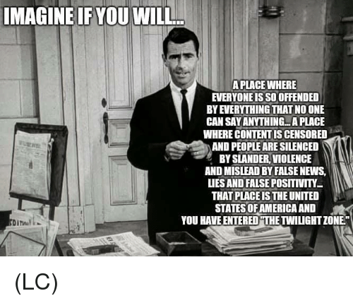 """united states of america: IMAGINE IF YOU WILL  A PLACE WHERE  EVERYONE IS SO OFFENDED  BY EVERYTHING THAT NO ONE  CAN SAY ANYTHING...A PLACE  WHERE CONTENT IS CENSORED  AND PEOPLE ARE SILENCED  BY SLANDER, VIOLENCE  AND MISLEAD BY FALSE NEWS,  LIES AND FALSE POSITIVITY  THAT PLACE IS THE UNITED  STATES OF AMERICA AND  YOU HAVE ENTERED""""THE TWILIGHT ZONE"""" (LC)"""