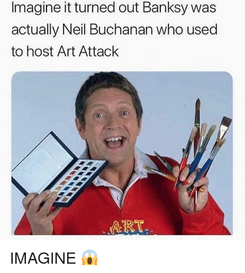 Memes, Banksy, and 🤖: Imagine it turned out Banksy was  actually Neil Buchanan who used  to host Art Attack  ART IMAGINE 😱