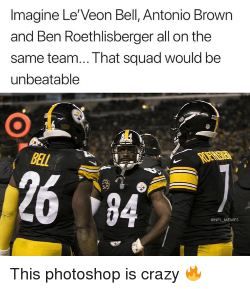 Ben Roethlisberger: Imagine Le'Veon Bell, Antonio Brown  and Ben Roethlisberger all on the  same team... That squad would be  unbeatable  BAL  2684  @NFL MEMES This photoshop is crazy 🔥