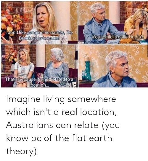 Flat Earth: Imagine living somewhere which isn't a real location, Australians can relate (you know bc of the flat earth theory)