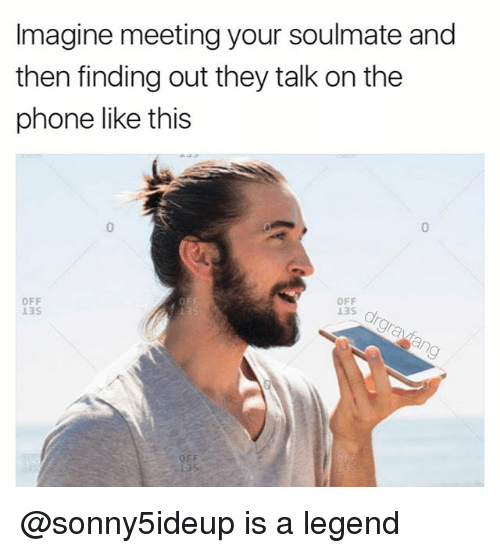 Phone, Dank Memes, and Legend: Imagine meeting your soulmate and  then finding out they talk on the  phone like this  OFF  OFF @sonny5ideup is a legend
