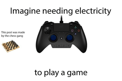 Gang, Chess, and Game: Imagine needing electricity  This post was made  by the chess gang  to play a game
