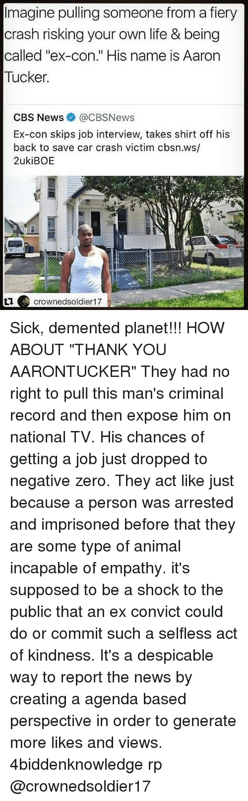 "Jobbing: Imagine pulling someone from a fiery  crash risking your own life & being  called ""ex-con."" His name is Aarorn  Tucker  CBS News@CBSNews  Ex-con skips job interview, takes shirt off his  back to save car crash victim cbsn.ws/  2ukiBOE  crownedsoldier17 Sick, demented planet!!! HOW ABOUT ""THANK YOU AARONTUCKER"" They had no right to pull this man's criminal record and then expose him on national TV. His chances of getting a job just dropped to negative zero. They act like just because a person was arrested and imprisoned before that they are some type of animal incapable of empathy. it's supposed to be a shock to the public that an ex convict could do or commit such a selfless act of kindness. It's a despicable way to report the news by creating a agenda based perspective in order to generate more likes and views. 4biddenknowledge rp @crownedsoldier17"