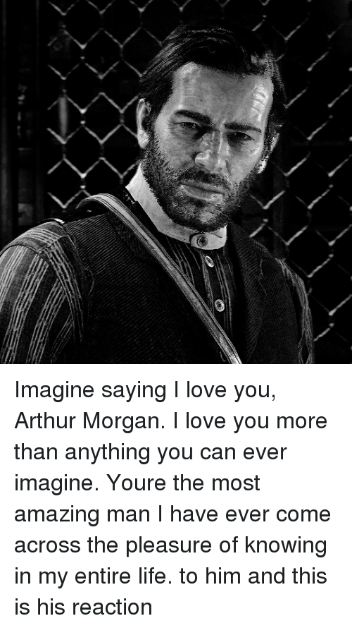 Arthur, Life, and Love: Imagine saying I love you, Arthur Morgan. I love you more than anything you can ever imagine. Youre the most amazing man I have ever come across the pleasure of knowing in my entire life. to him and this is his reaction
